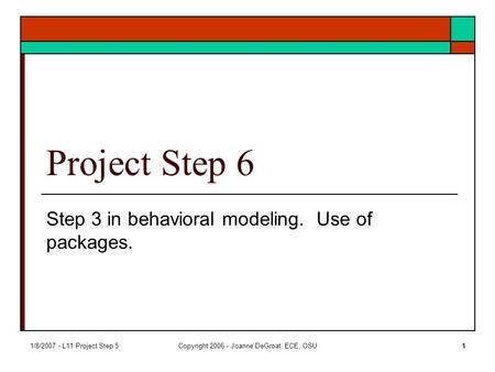 1/8/2007 - L11 Project Step 5Copyright 2006 - Joanne DeGroat, ECE, OSU1 Project Step 6 Step 3 in behavioral modeling. Use of packages.