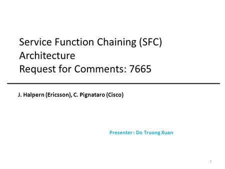 Service Function Chaining (SFC) Architecture Request for Comments: 7665 J. Halpern (Ericsson), C. Pignataro (Cisco) Presenter : Do Truong Xuan 1.