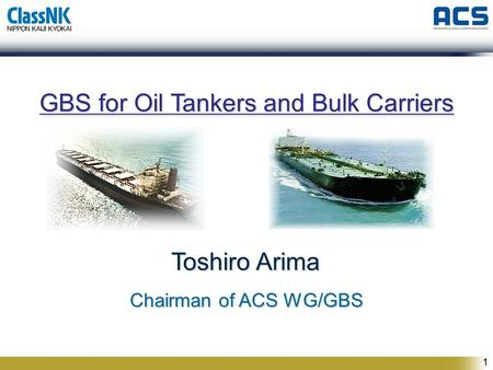 1 GBS for Oil Tankers and Bulk Carriers Toshiro Arima Chairman of ACS WG/GBS Chairman of ACS WG/GBS.