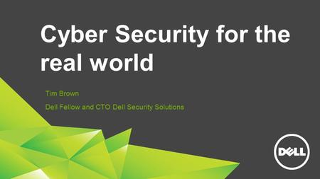 Cyber Security for the real world Tim Brown Dell Fellow and CTO Dell Security Solutions.