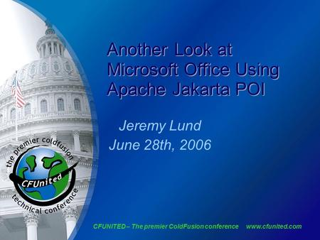 CFUNITED – The premier ColdFusion conference www.cfunited.com Another Look at Microsoft Office Using Apache Jakarta POI Jeremy Lund June 28th, 2006.