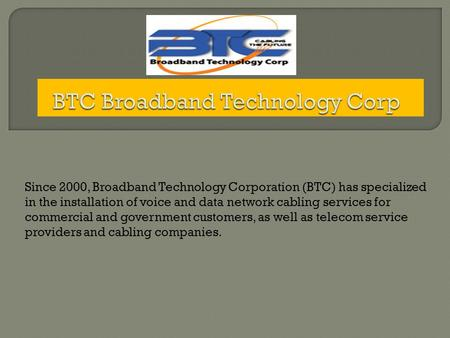 Since 2000, Broadband Technology Corporation (BTC) has specialized in the installation of voice and data network cabling services for commercial and government.