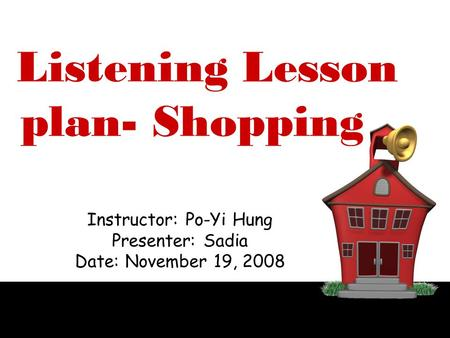Lesson plan- Shopping Instructor: Po-Yi Hung Presenter: Sadia Date: November 19, 2008 Listening.
