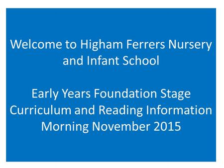 Welcome to Higham Ferrers Nursery and Infant School Early Years Foundation Stage Curriculum and Reading Information Morning November 2015.