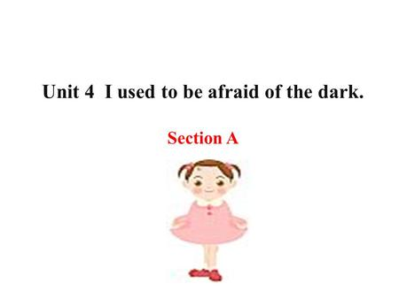 Unit 4 I used to be afraid of the dark. Section A.