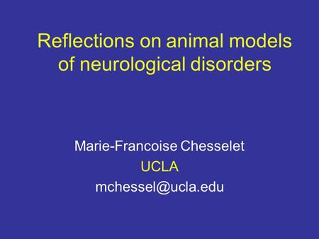 Reflections on animal models of neurological disorders Marie-Francoise Chesselet UCLA