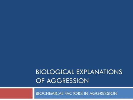 BIOLOGICAL EXPLANATIONS OF AGGRESSION BIOCHEMICAL FACTORS IN AGGRESSION.