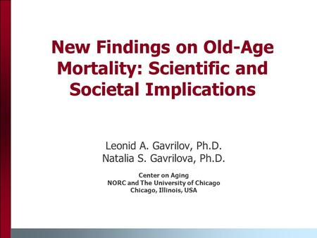 New Findings on Old-Age Mortality: Scientific and Societal Implications Leonid A. Gavrilov, Ph.D. Natalia S. Gavrilova, Ph.D. Center on Aging NORC and.