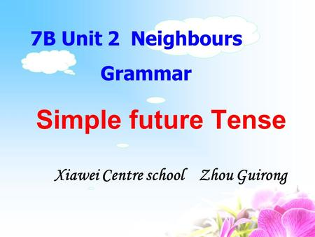 Simple future Tense 7B Unit 2 Neighbours Grammar Xiawei Centre school Zhou Guirong.