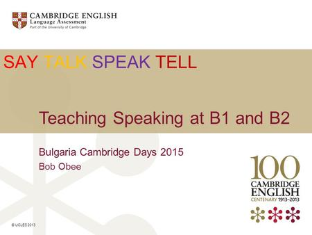 © UCLES 2013 SAY TALK SPEAK TELL Teaching Speaking at B1 and B2 Bulgaria Cambridge Days 2015 Bob Obee.