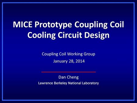MICE Prototype Coupling Coil Cooling Circuit Design Dan Cheng Lawrence Berkeley National Laboratory Coupling Coil Working Group January 28, 2014 January.