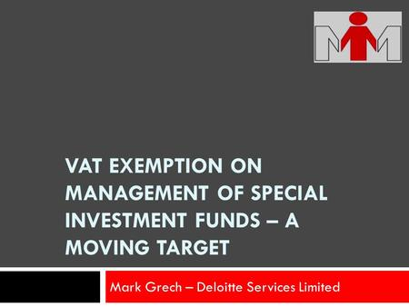 VAT EXEMPTION ON MANAGEMENT OF SPECIAL INVESTMENT FUNDS – A MOVING TARGET Mark Grech – Deloitte Services Limited.
