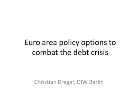 Euro area policy options to combat the debt crisis Christian Dreger, DIW Berlin.