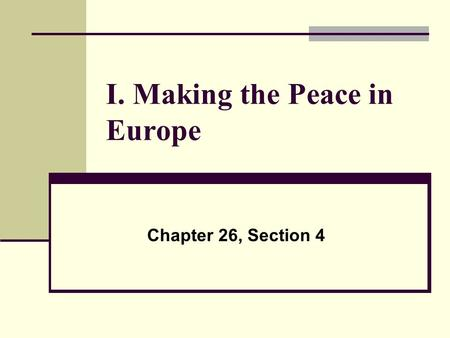 I. Making the Peace in Europe Chapter 26, Section 4.