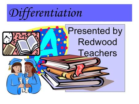 Differentiation Presented by Redwood Teachers. Differentiation in a Nutshell Differentiated Instruction is multiple ways to structure a lesson so that.