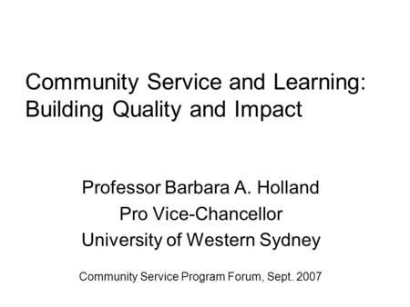 Community Service and Learning: Building Quality and Impact Professor Barbara A. Holland Pro Vice-Chancellor University of Western Sydney Community Service.