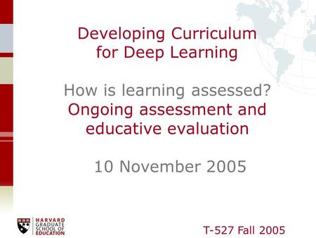 T-527 Fall 2005 Developing Curriculum for Deep Learning How is learning assessed? Ongoing assessment and educative evaluation 10 November 2005.