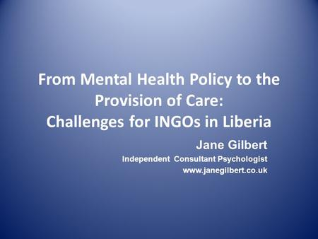 From Mental Health Policy to the Provision of Care: Challenges for INGOs in Liberia Jane Gilbert Independent Consultant Psychologist www.janegilbert.co.uk.