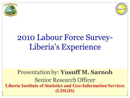 6/23/2016 LISGIS 1 2010 Labour Force Survey- Liberia's Experience Presentation by: Yusuff M. Sarnoh Senior Research Officer Liberia Institute of Statistics.
