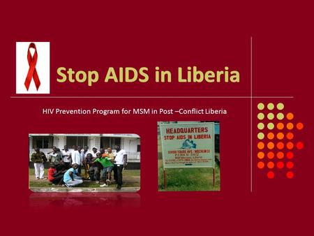 Stop AIDS in Liberia HIV Prevention Program for MSM in Post –Conflict Liberia Stop AIDS in Liberia.