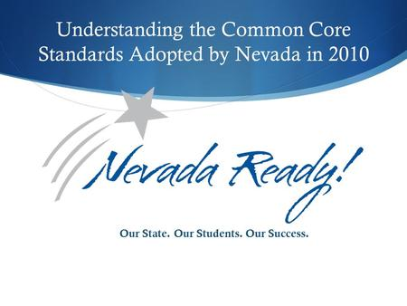 Understanding the Common Core Standards Adopted by Nevada in 2010 Our State. Our Students. Our Success.