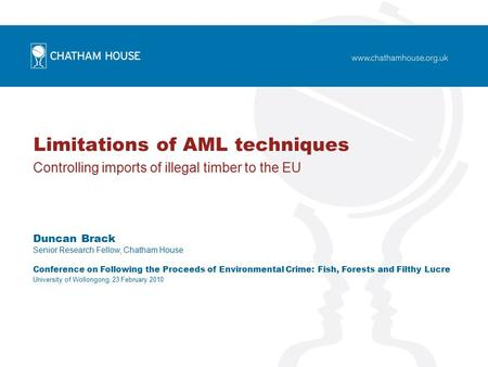 Limitations of AML techniques Controlling imports of illegal timber to the EU Duncan Brack Senior Research Fellow, Chatham House Conference on Following.