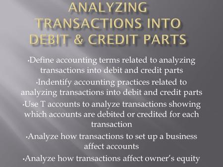 Define accounting terms related to analyzing transactions into debit and credit parts Indentify accounting practices related to analyzing transactions.