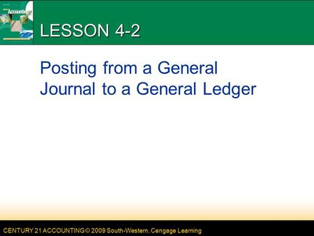 CENTURY 21 ACCOUNTING © 2009 South-Western, Cengage Learning LESSON 4-2 Posting from a General Journal to a General Ledger.