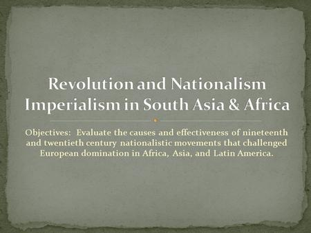 Objectives: Evaluate the causes and effectiveness of nineteenth and twentieth century nationalistic movements that challenged European domination in Africa,
