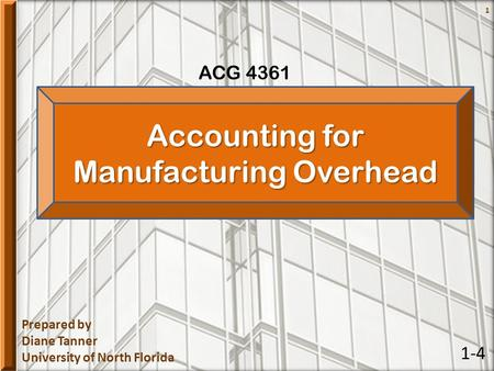 Prepared by Diane Tanner University of North Florida ACG 4361 1 Accounting for Manufacturing Overhead 1-4.