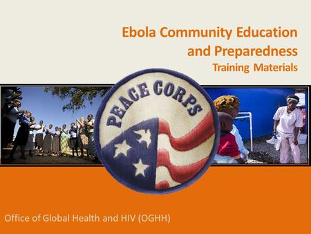 Office of Global Health and HIV (OGHH) Ebola Community Education and Preparedness Training Materials.