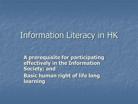 Information Literacy in HK A prerequisite for participating effectively in the Information Society; and Basic human right of life long learning.