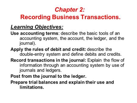 Chapter 2: Recording Business Transactions. Learning Objectives: Use accounting terms: describe the basic tools of an accounting system, the account, the.