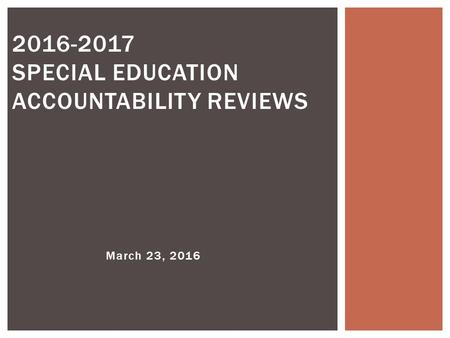 March 23, 2016 2016-2017 SPECIAL EDUCATION ACCOUNTABILITY REVIEWS.