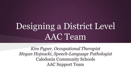 Designing a District Level AAC Team Kim Pyper, Occupational Therapist Megan Hojnacki, Speech-Language Pathologist Caledonia Community Schools AAC Support.