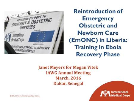 ©2012 International Medical Corps Janet Meyers for Megan Vitek IAWG Annual Meeting March, 2016 Dakar, Senegal Reintroduction of Emergency Obstetric and.