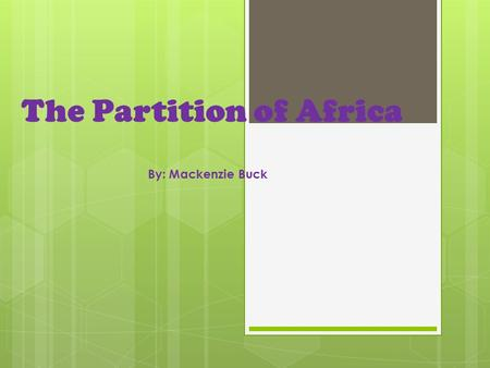 "The Partition of Africa By: Mackenzie Buck. On the Eve of the Scramble  Many people called Africa ""the dark continent,"" because they didn't know what."