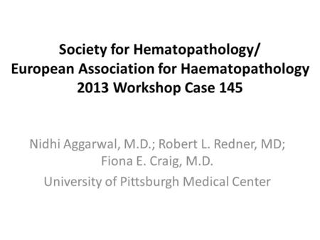 Society for Hematopathology/ European Association for Haematopathology 2013 Workshop Case 145 Nidhi Aggarwal, M.D.; Robert L. Redner, MD; Fiona E. Craig,