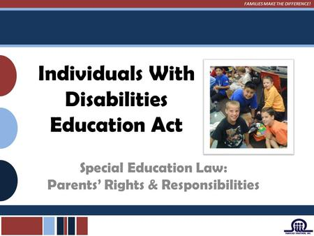 FAMILIES MAKE THE DIFFERENCE! Individuals With Disabilities Education Act Special Education Law: Parents' Rights & Responsibilities.