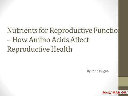 Nutrients for Reproductive Function – How Amino Acids Affect Reproductive Health By John Dugan.