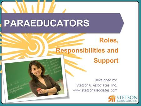 Developed by: Stetson & Associates, Inc. www.stetsonassociates.com Roles, Responsibilities and Support PARAEDUCATORS.