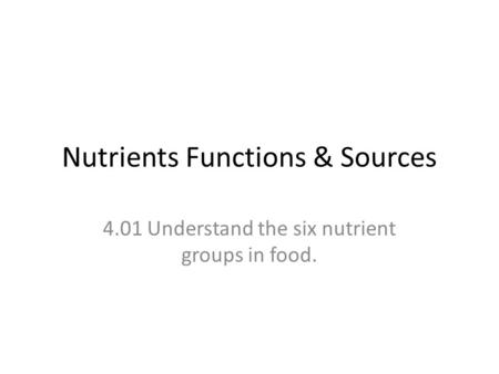 Nutrients Functions & Sources 4.01 Understand the six nutrient groups in food.