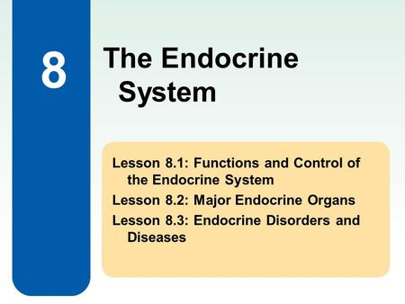 8 Lesson 8.1: Functions and Control of the Endocrine System Lesson 8.2: Major Endocrine Organs Lesson 8.3: Endocrine Disorders and Diseases The Endocrine.