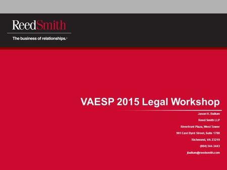 VAESP 2015 Legal Workshop Jason H. Ballum Reed Smith LLP Riverfront Plaza, West Tower 901 East Byrd Street, Suite 1700 Richmond, VA 23219 (804) 344-3443.