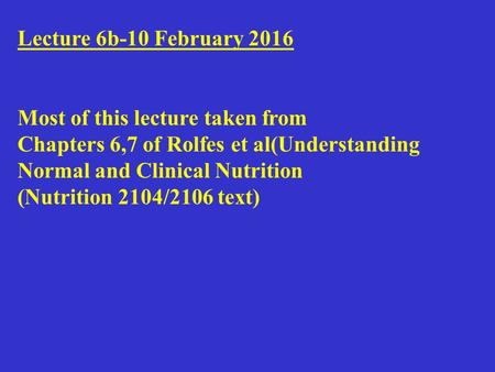 Lecture 6b-10 February 2016 Most of this lecture taken from Chapters 6,7 of Rolfes et al(Understanding Normal and Clinical Nutrition (Nutrition 2104/2106.