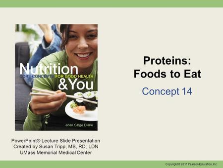 Copyright © 2011 Pearson Education, Inc. PowerPoint® Lecture Slide Presentation Created by Susan Tripp, MS, RD, LDN UMass Memorial Medical Center Proteins: