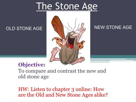 The Stone Age Objective: To compare and contrast the new and old stone age HW: Listen to chapter 3 online: How are the Old and New Stone Ages alike? OLD.