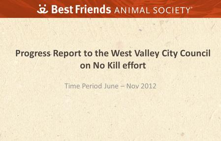 Progress Report to the West Valley City Council on No Kill effort Time Period June – Nov 2012.