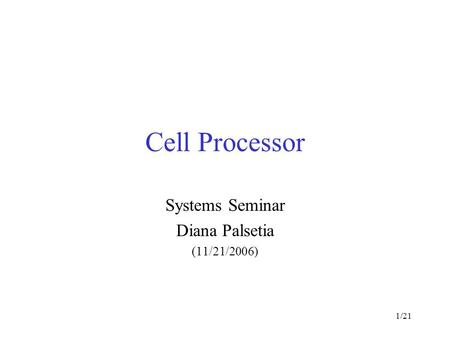 1/21 Cell Processor Systems Seminar Diana Palsetia (11/21/2006)