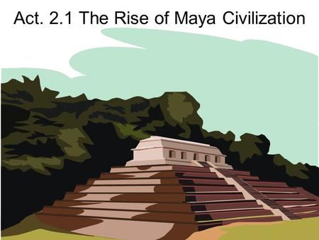 Act. 2.1 The Rise of Maya Civilization. Temple I-Tikal.